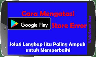 Solusi Google Play Store Error Lengkap Jitu untuk Memperbaiki