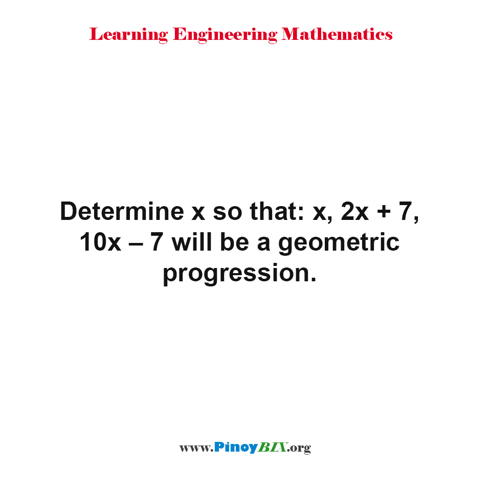 Determine x so that: x, 2x + 7, 10x – 7 will be a geometric progression.