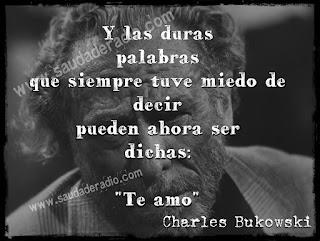 """""""Y las duras  palabras  que siempre tuve miedo de  decir  pueden ahora ser  dichas: """"Te amo"""" Charles Bukowski"""