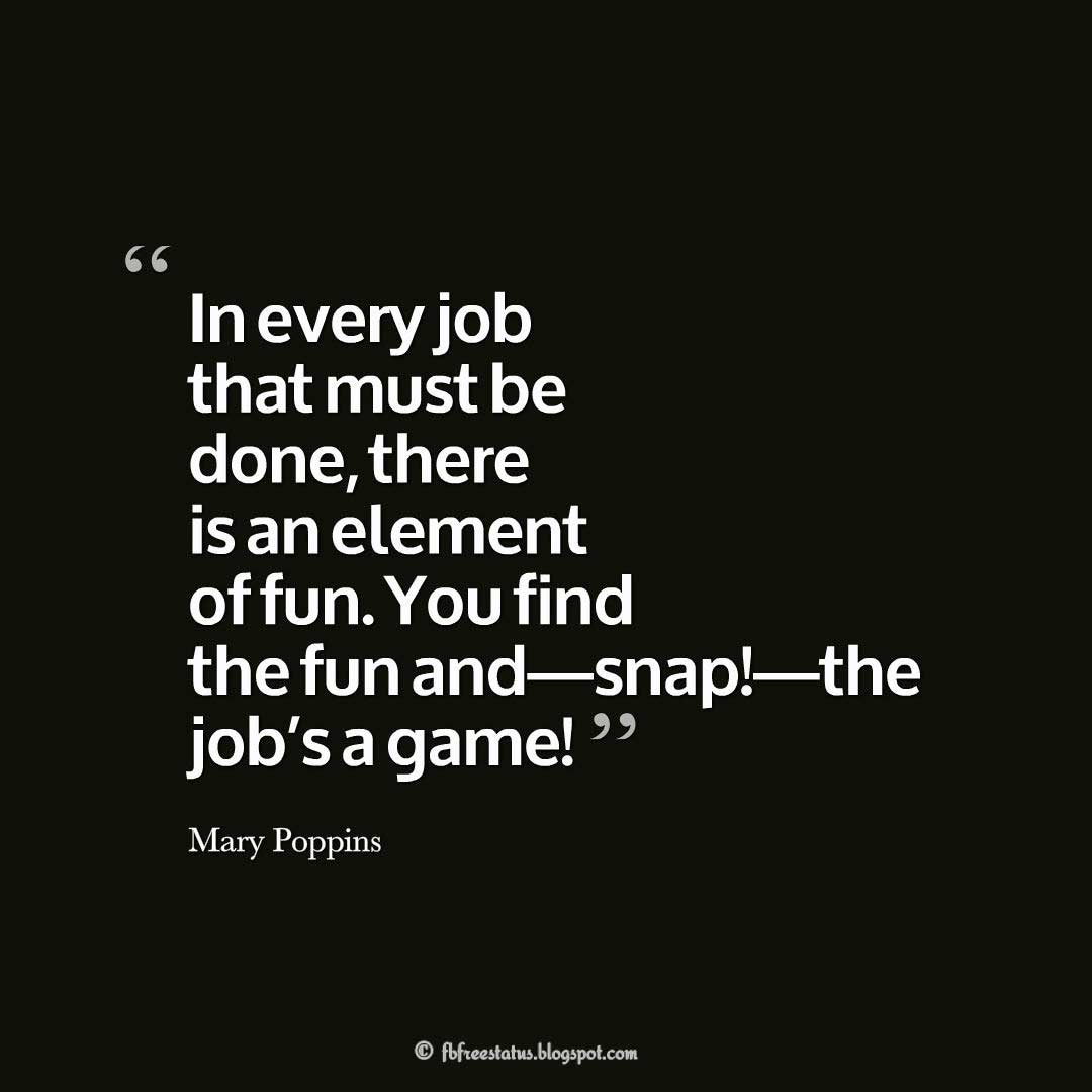 "Disney Quotes, ""In every job that must be done, there is an element of fun. You find the fun and—snap!—the job's a game!"" ― Mary Poppins"