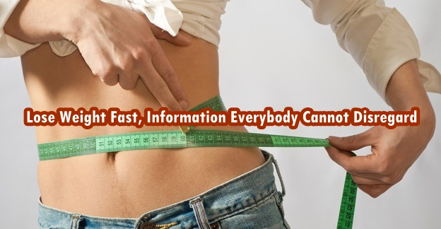 Lose Weight Fast, Information Everybody Cannot Disregard