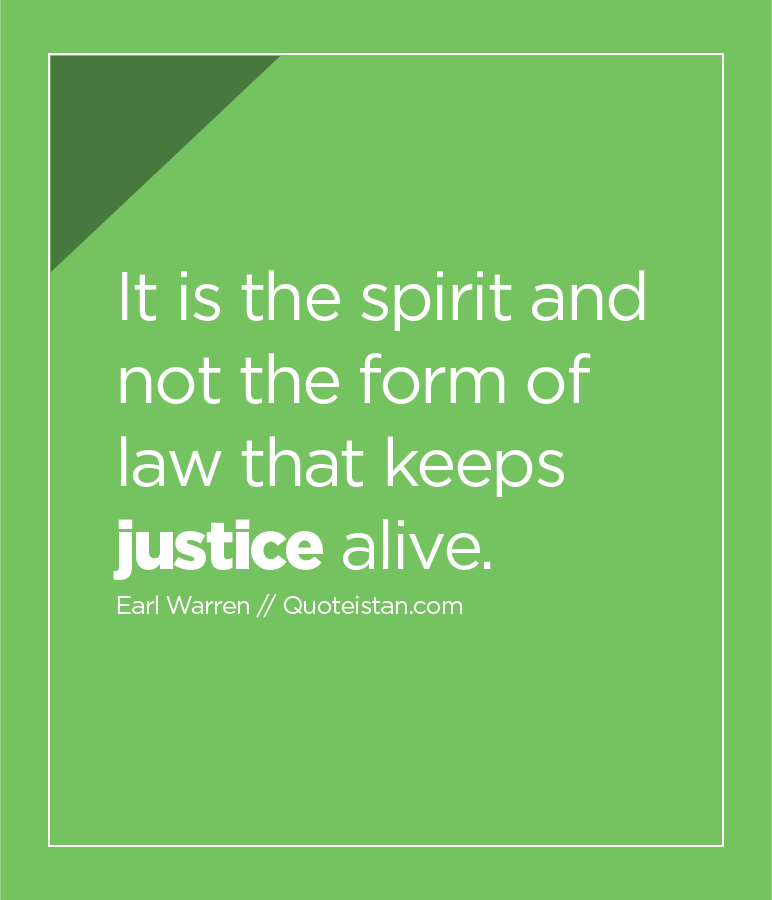 It is the spirit and not the form of law that keeps justice alive.