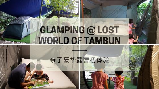 【霹雳住宿】Glamping @ Lost World of Tambun, Ipoh 怡保双威打扪迷失乐园亲子豪华露营初体验