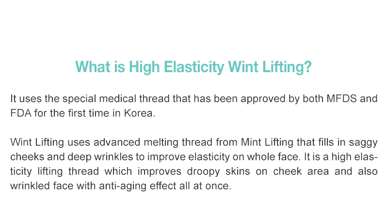 It uses the special medical thread that has been approved by both MFDS and FDA for the first time in Korea.  Wint Lifting uses advanced melting thread from Mint Lifting that fills in saggy cheeks and deep wrinkles to improve elasticity on whole face. It is a high elasticity lifting thread which improves droopy skins on cheek area and also wrinkled face with anti-aging effect all at once.