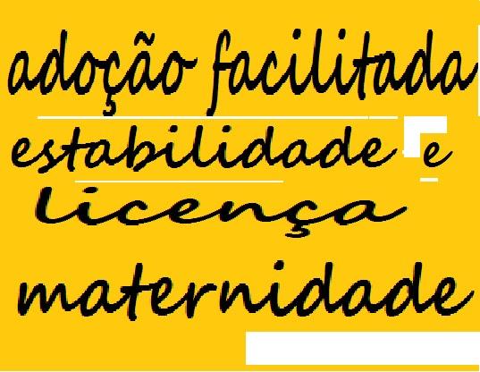 adoção facilitada. estabilidade e licença maternidade