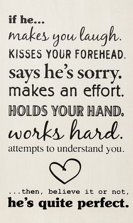 If he... makes you laugh, kisses your forehead, says he's sorry, makes an effort, holds your hand, works hard, attempts to understand you... then, believe it or not, he's quite perfect.