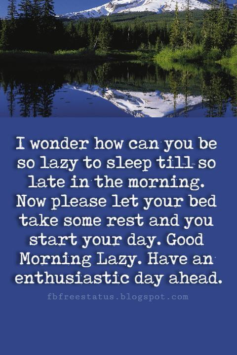 Good Morning Text Messages, I wonder how can you be so lazy to sleep till so late in the morning. Now please let your bed take some rest and you start your day. Good Morning Lazy. Have an enthusiastic day ahead.