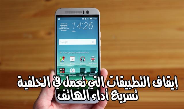 إيقاف التطبيقات التي تعمل في الخلفية لتسريع أداء هواتف الاندرويد و حل مشكل نفاذ البطارية بسرعة