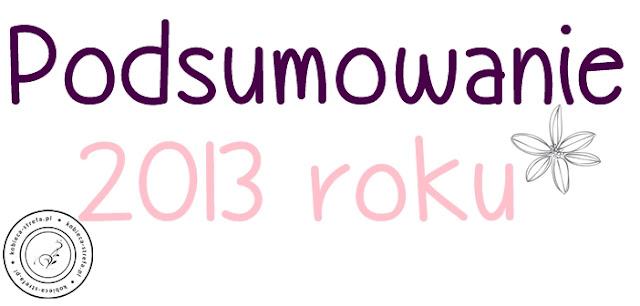 Podsumowanie 2013 roku - ulubieńcy, buble oraz statystyki !