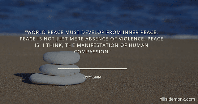 Dalai Lama Compassion Quotes-4 World peace must develop from inner peace. Peace is not just the mere absence of violence. Peace is, I think, the manifestation of human compassion ― Dalai Lama