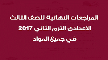 المراجعات النهائية للصف الثالث الاعدادى الترم الثاني 2017