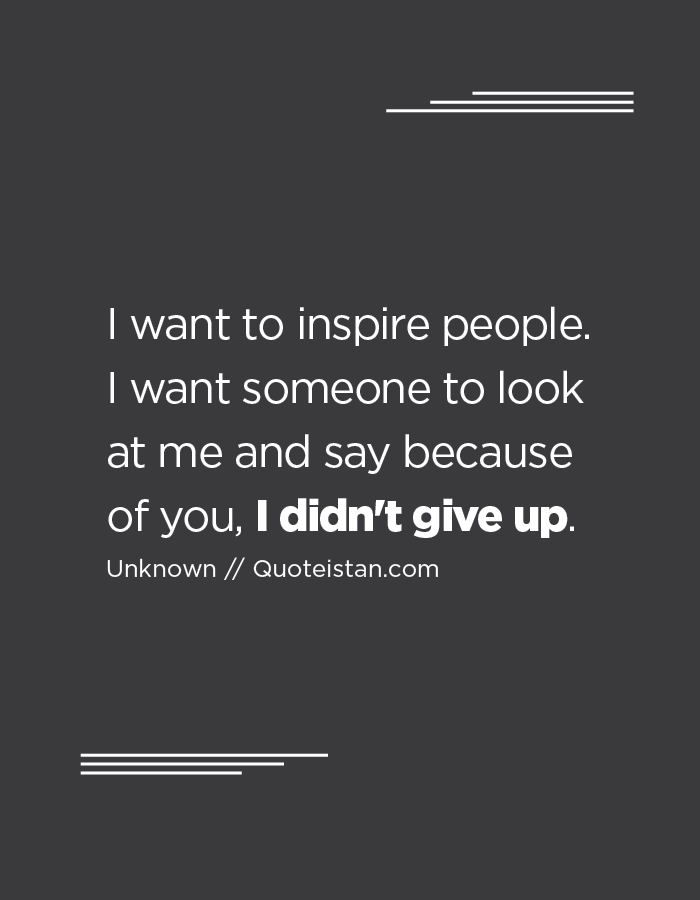 I want to inspire people. I want someone to look at me and say because of you, I didn't give up.