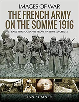 The French Army on the Somme 1916: Rare Photographs from Wartime Archives