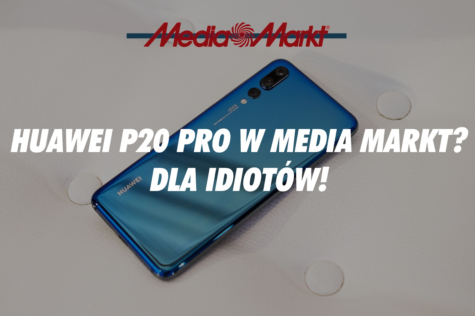 HUAWEI P20 Pro w Media Markt? Dla idiotów!