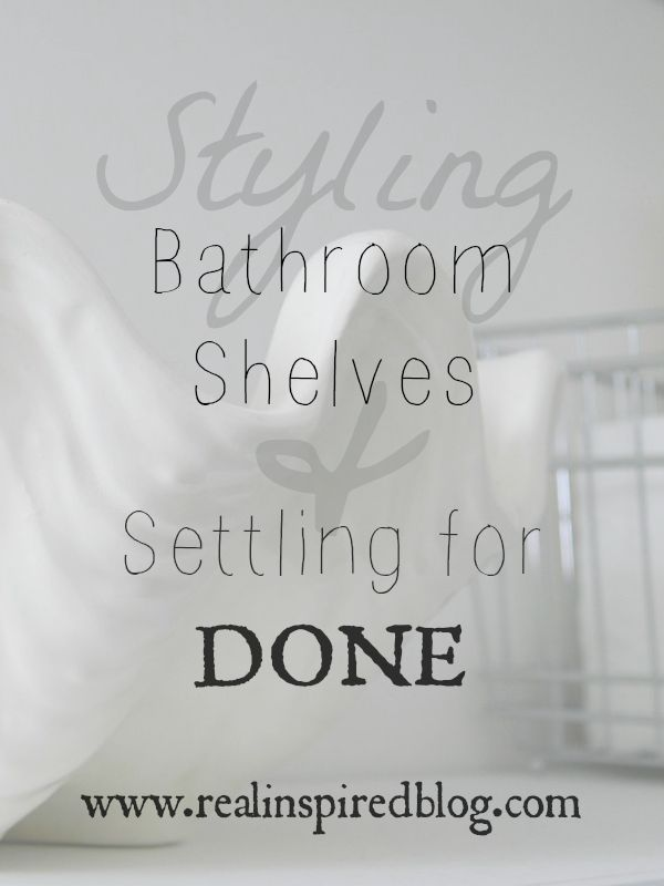 Styling Bathroom Shelves and Settling for Done