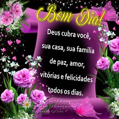 Bom Dia! Deus cubra você, sua casa, sua família de paz, amor, vitórias e felicidades todos os dias.