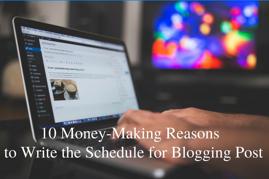 10 Money-Making Reasons to Write the Schedule for Blogging Post