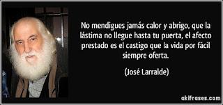 """""""No mendigues jamas calor y abrigo que la lastima no llegue hasta tu puerta, el afecto prestado es el castigovida por fácil siempre oferta."""" José Larralde"""
