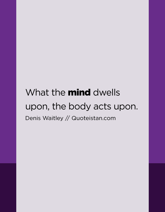 What the mind dwells upon, the body acts upon.