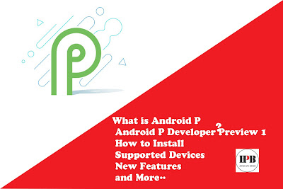 What is Android P ? Android P Developer Preview 1: How to Install, Supported Devices, New Features, and More..