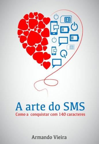 A Arte do SMS como a conquistar em 140 caracteres - Armando Vieira