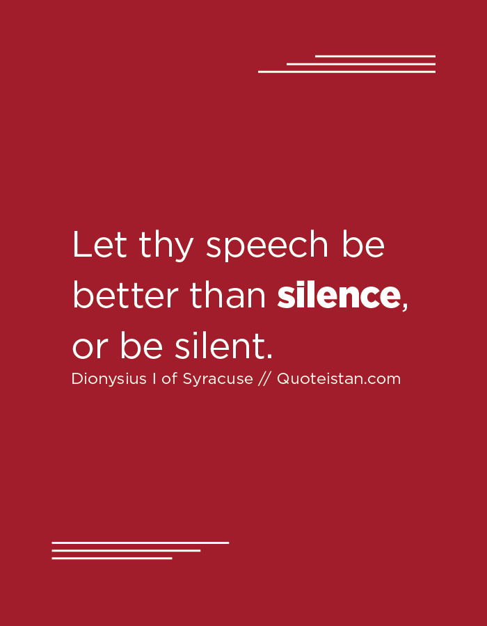 Let thy speech be better than silence, or be silent.