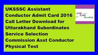 UKSSSC Assistant Conductor Admit Card 2016 Call Letter Download for Uttarakhand Subordinates Service Selection Commission Asst Conductor Physical Test