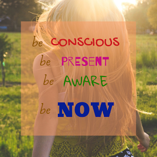 Be conscious. Be present. Be aware. Be now.