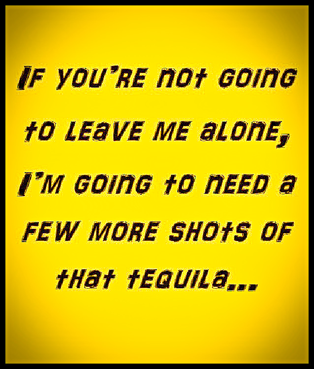 If you're not going to leave me alone, I'm going to need a few more shots of that tequila… #funny #relatable #quotes #lol #tequila #alone