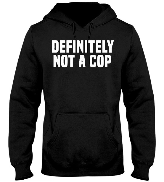 Definitely Not a Cop Hoodie, Definitely Not a Cop Sweatshirt, Definitely Not a Cop T Shirt