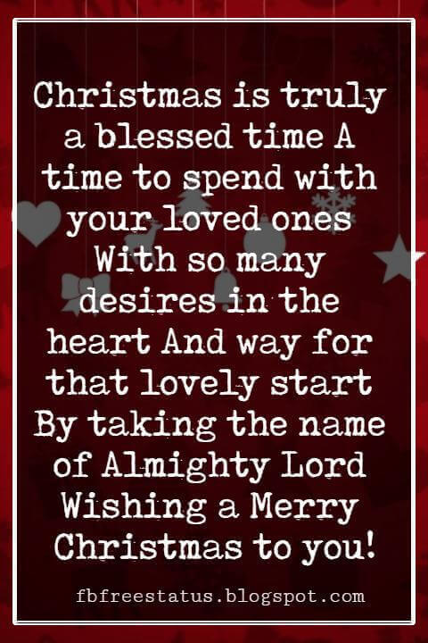 Merry Christmas Blessings, Christmas is truly a blessed time A time to spend with your loved ones With so many desires in the heart And way for that lovely start By taking the name of Almighty Lord Wishing a Merry Christmas to you!