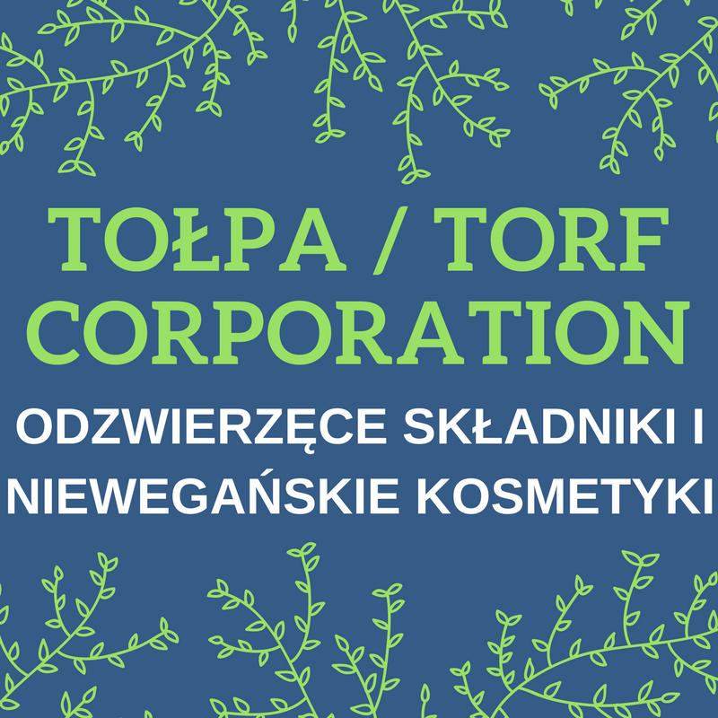 TOŁPA / TORF CORPORATION / ODZWIERZĘCE SKŁADNIKI / NIEWEGAŃSKIE KOSMETYKI