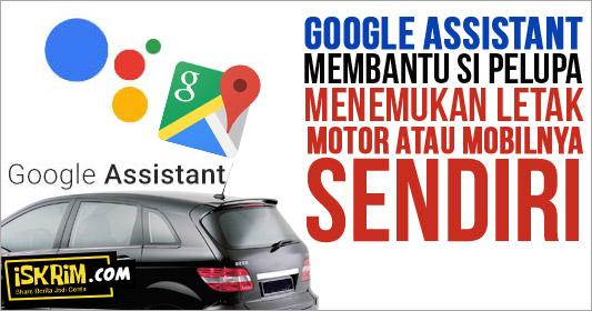 Google Assistant, Membantu Si Pelupa Parkir Motor Atau Parkir Mobilnya Sendiri_iskrim_com_