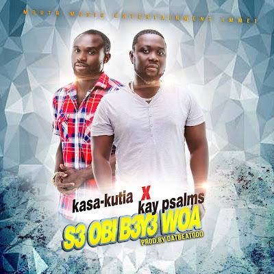 Kasa Kutia ft Kay Psalms - S3 Obi B3y3 Woa (Prod by DatBeatGod)