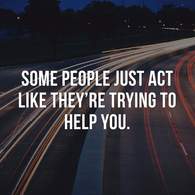 Some people just act like they're trying to help you. - Picture Quotes
