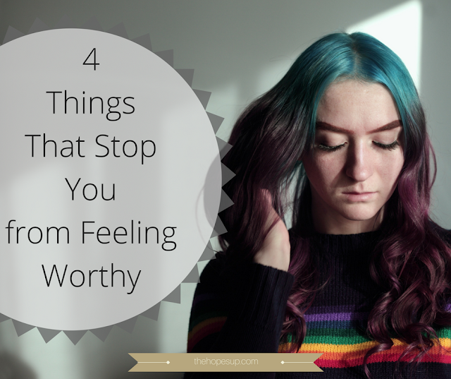 4 Things That Stop You from Feeling Worthy