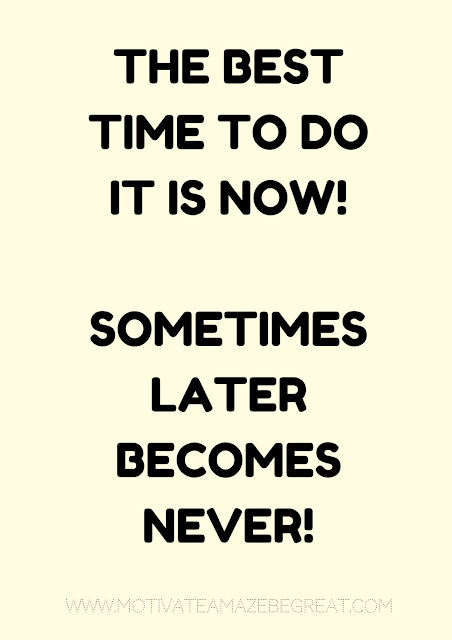 "27 Self Motivation Quotes And Posters For Success:  ""The best time to do it now! Sometimes ""later"" becomes ""never""!"""