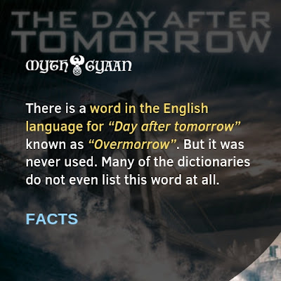 "English Facts: There is a word in the English language for ""Day after tomorrow"" known as ""Overmorrow"". But it was never used. Many of the dictionaries do not even list this word at all."
