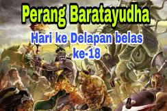 Sejarah Perang Baratayudha di Hari Ke Delapan belas (ke18), dalam Kisah Mahabharata