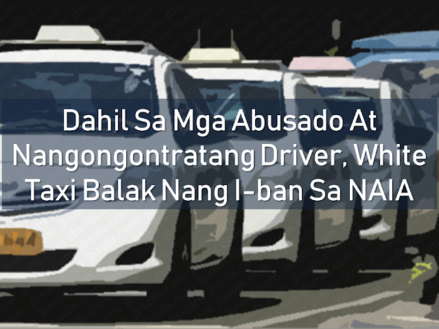 he Manila International Airport Authority (MIAA) is planning to ban white taxis at the Ninoy Aquino International Airport (NAIA) following reports of abusive drivers demanding additional charges from their passengers. MIAA general manager Ed Monreal said that they will implement the ban should another complaint is filed and proven upon investigation, otherwise, the image and the reputation of the airport will be dragged down by them and the MIAA chief will not let it happen. The vulnerable victims are Filipino passengers from provinces, including overseas Filipino workers (OFWs), and foreigners.  Advertisement        Sponsored Links       The statement was made by MIAA general manager Ed Monreal following an incident that a driver of a white taxi from NAIA tried to give a fixed charge to a vlogger who immediately posted her experience in social media and instantly went viral. In a video uploaded by Fil-Am vlogger Haley Dasovich, she saw that the driver did not turn the taximeter on and when she asked about it, the driver said that she either has to pay P500 or take another taxi.    The taxi driver was arrested and the NAIA general manager was fuming in anger saying that the image of the airport, which they carefully building in good faith will be dragged down by the likes of these taxi drivers, thus, the management is mulling for the ban of white taxis within NAIA.     The taxi was already impounded and authorities will invite Dasovich to file formal charges against Frederick Cayanan. LTFRB said that driver is facing revocation of driver's license. The authorities are also looking on the operator's franchise.    To all the passengers who are experiencing the same scam, get the name of the taxi driver if possible and the name and plate number of the taxi. If you can secure a video or audio recording of your conversation with the taxi driver, it will be most helpful. Report them to NAIA authorities or the LTFRB 24 hour hotline 1342 or phone numbers:   426-2515, 426-2534 SMS: 0921-448-7777    Read More:  Skilled Workers In The UAE Can Now Have Maximum Of Two Part-time Jobs  Former OFW In Dubai Now Earning P25K A Week From Her Business  Top Search Engines In The Philippines For Finding Jobs Abroad    5 Signs A Person Is Going To Be Poor And 5 Signs You Are Going To Be Rich    Tips On How To Handle Money For OFWs And Their Families    How Much Can Filipinos Earn 1-10 Years After Finishing College?   Former Executive Secretary Worked As a Domestic Worker In Hong Kong Due To Inadequate Salary In PH    Beware Of  Fake Online Registration System Which Collects $10 From OFWs— POEA        Is It True, Duterte Might Expand Overseas Workers Deployment Ban To Countries With Many Cases of Abuse?  Do You Agree With The Proposed Filipino Deployment Ban To Abusive Host Countries?