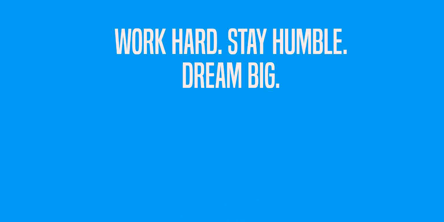 """Work Hard , Stay Humble, Dream Big """