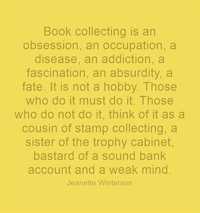 """Book collecting is an obsession, an occupation, a disease, an addiction, a fascination, an absurdity, a fate. It is not a hobby. Those who do it must do it. Those who do not do it, think of it as a cousin of stamp collecting, a sister of the trophy cabinet, bastard of a sound bank account and a weak mind.""  - Jeanette Winterson"