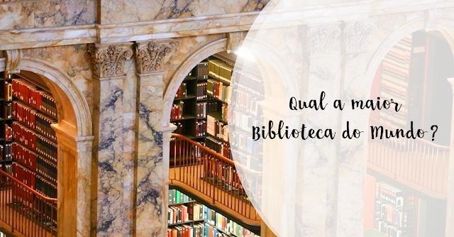Qual a maior Biblioteca do Mundo?