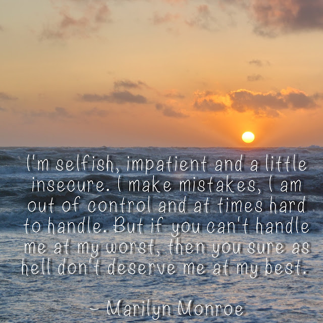 I´m selfish, impatient and a little insecure. I make mistakes, I am out of control and at times hard to handle. But if you can´t handle me at my worst, then you sure as hell don´t deserve me at my best. - Marilyn Monroe