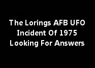 The Lorings AFB UFO Incident Of 1975 Looking For Answers