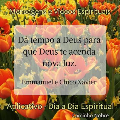 Dá tempo a Deus para que Deus te acenda nova luz. Emmanuel e Chico Xavier  Mensagens Espíritas no celular