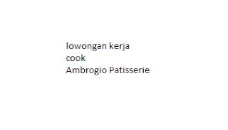 lowongan kerja cook Ambrogio Patisserie