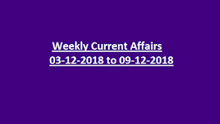Weekly Current Affairs 03-12-2018 to 09-12-2018 Current Affairs -General Knowledge Quiz
