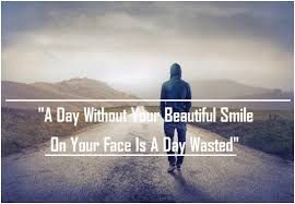 a day without your beautiful smile on your face is a day wasted