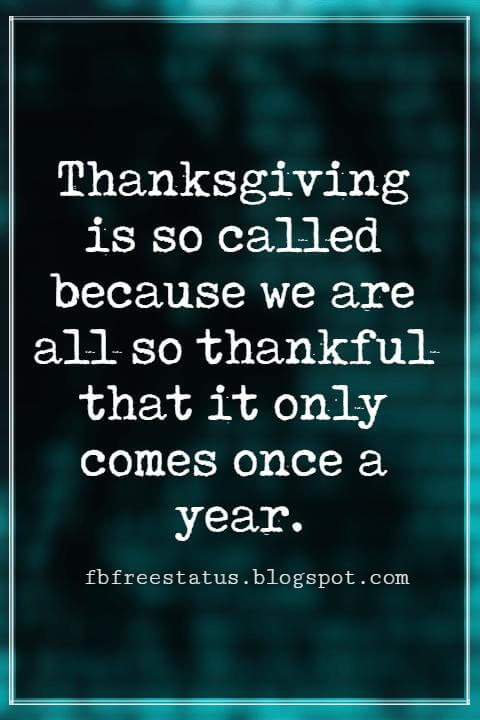 Inspirational Thanksgiving Quotes, Thanksgiving is so called because we are all so thankful that it only comes once a year. – By P. J. O'Rourke